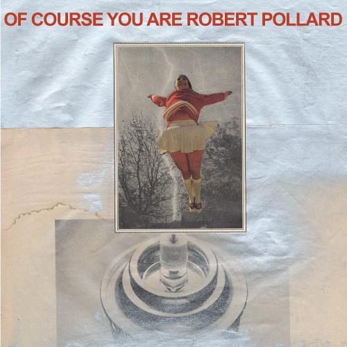 Robert-Pollard-Of-Course-You-Are